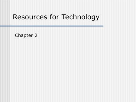 Resources for Technology Chapter 2. Resources for Technology There are seven resources that are necessary in every technological systems.