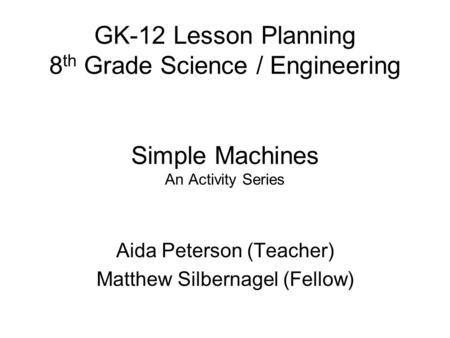 GK-12 Lesson Planning 8 th Grade Science / Engineering Simple Machines An Activity Series Aida Peterson (Teacher) Matthew Silbernagel (Fellow)