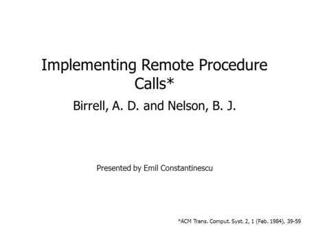 09/14/05 1 Implementing Remote Procedure Calls* Birrell, A. D. and Nelson, B. J. Presented by Emil Constantinescu *ACM Trans. Comput. Syst. 2, 1 (Feb.