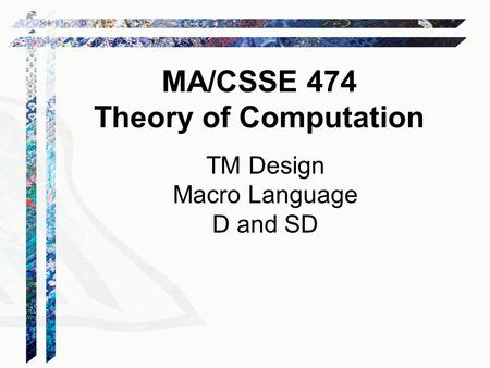 TM Design Macro Language D and SD MA/CSSE 474 Theory of Computation.