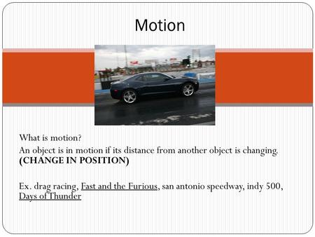 What is motion? An object is in motion if its distance from another object is changing. (CHANGE IN POSITION) Ex. drag racing, Fast and the Furious, san.