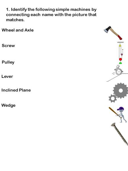 1. Identify the following simple machines by connecting each name with the picture that matches. Wheel and Axle Screw Pulley Lever Inclined Plane Wedge.