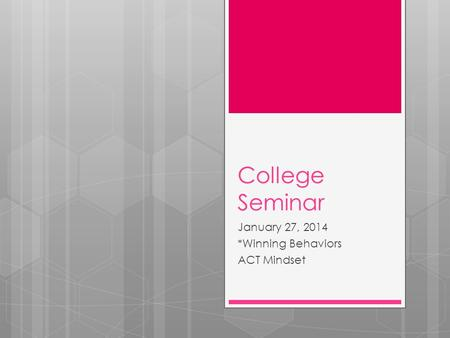 College Seminar January 27, 2014 *Winning Behaviors ACT Mindset.