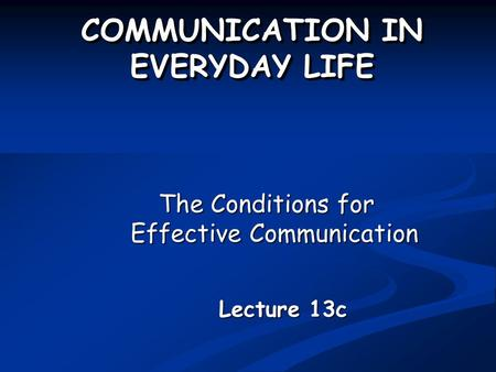 COMMUNICATION IN EVERYDAY LIFE The Conditions for Effective Communication Lecture 13c.