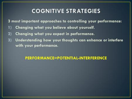 3 most important approaches to controlling your performance: 1)Changing what you believe about yourself. 2)Changing what you expect in performance. 3)Understanding.