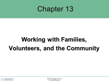 Chapter 13 Working with Families, Volunteers, and the Community ©2013 Cengage Learning. All Rights Reserved.