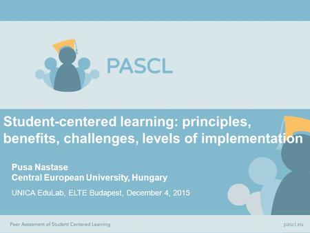 Student-centered learning: principles, benefits, challenges, levels of implementation Pusa Nastase Central European University, Hungary UNICA EduLab, ELTE.