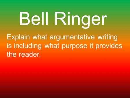 Bell Ringer Explain what argumentative writing is including what purpose it provides the reader.