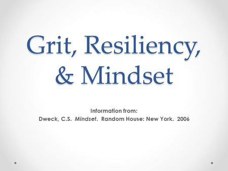 Grit, Resiliency, & Mindset Information from: Dweck, C.S. Mindset. Random House: New York. 2006.