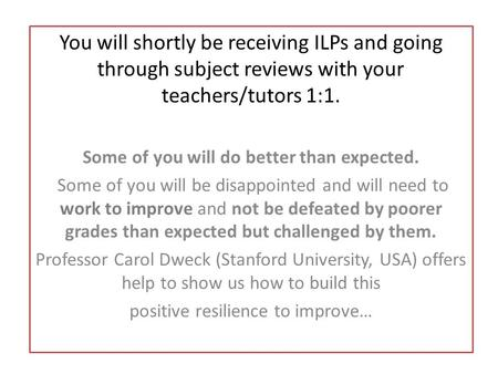 You will shortly be receiving ILPs and going through subject reviews with your teachers/tutors 1:1. Some of you will do better than expected. Some of you.