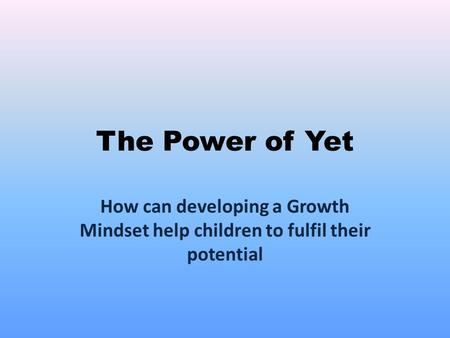 The Power of Yet How can developing a Growth Mindset help children to fulfil their potential.