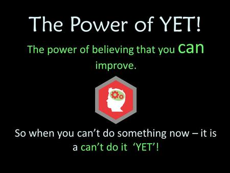 The Power of YET! The power of believing that you can improve. So when you can't do something now – it is a can't do it 'YET'!