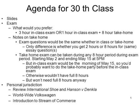 1 Agenda for 30 th Class Slides Exam –What would you prefer: 3 hour in-class exam OR1 hour in-class exam + 8 hour take-home –Notes on take home Exam questions.