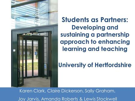 Students as Partners: Developing and sustaining a partnership approach to enhancing learning and teaching University of Hertfordshire Karen Clark, Claire.