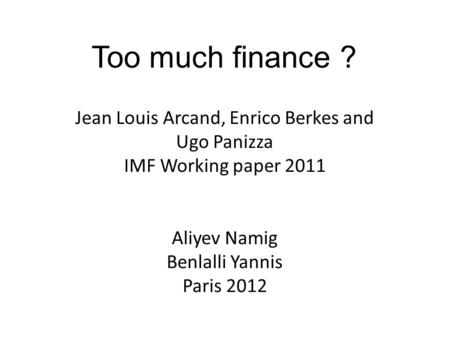 Jean Louis Arcand, Enrico Berkes and Ugo Panizza IMF Working paper 2011 Aliyev Namig Benlalli Yannis Paris 2012 Too much finance ?