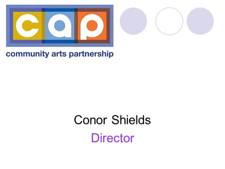 Conor Shields Director. Mission: To take the lead in the promotion, development and delivery of community arts practice, to affect positive change A service.