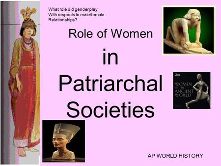 Role of Women in Patriarchal Societies AP WORLD HISTORY What role did gender play With respects to male/female Relationships?