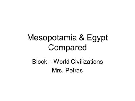 Mesopotamia & Egypt Compared Block – World Civilizations Mrs. Petras.