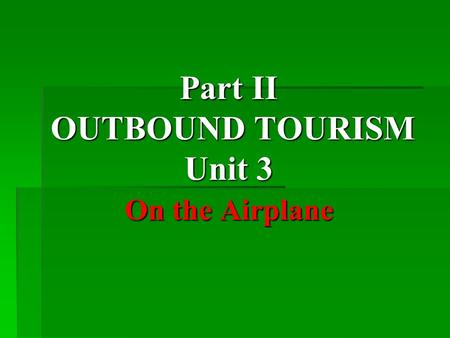 Part II OUTBOUND TOURISM Unit 3 On the Airplane. Teaching Objectives  Learn how to take care of the group members when traveling on airplane.  Learn.