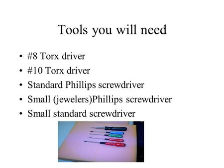 Tools you will need #8 Torx driver #10 Torx driver Standard Phillips screwdriver Small (jewelers)Phillips screwdriver Small standard screwdriver.