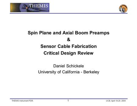 THEMIS Instrument PDR 1 UCB, April 19-20, 2004 Spin Plane and Axial Boom Preamps & Sensor Cable Fabrication Critical Design Review Daniel Schickele University.