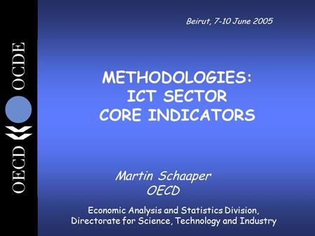 Economic Analysis and Statistics Division, Directorate for Science, Technology and Industry Beirut, 7-10 June 2005 Martin Schaaper OECD METHODOLOGIES: