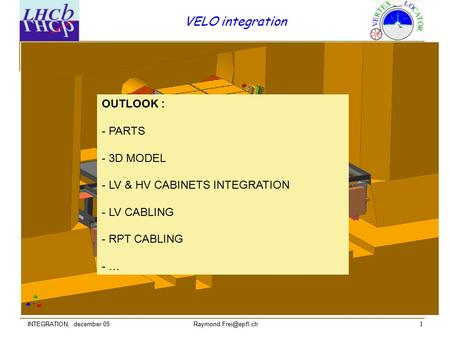 1 VELO integration INTEGRATION, december 05 OUTLOOK : - PARTS - 3D MODEL - LV & HV CABINETS INTEGRATION - LV CABLING - RPT CABLING.