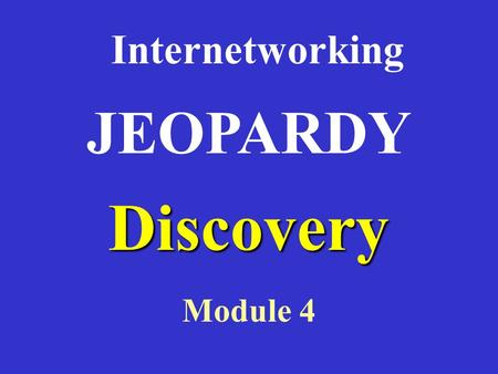 Discovery Internetworking Module 4 JEOPARDY RouterModesWANEncapsulationWANServicesRouterBasicsRouterCommands 100 200 300 400 500RouterModesWANEncapsulationWANServicesRouterBasicsRouterCommands.