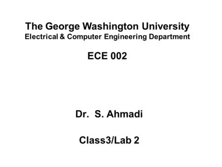 The George Washington University Electrical & Computer Engineering Department ECE 002 Dr. S. Ahmadi Class3/Lab 2.