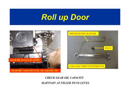 Roll up Door CHECK GEAR OIL CAPACITY MAINTAIN AT FILLER PLUG LEVEL