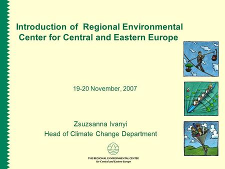 Introduction of Regional Environmental Center for Central and Eastern Europe 19-20 November, 2007 Zsuzsanna Ivanyi Head of Climate Change Department.