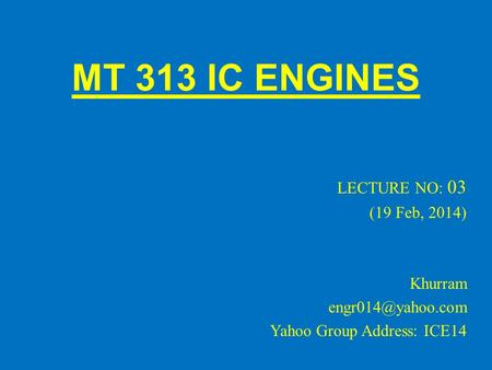 MT 313 IC ENGINES LECTURE NO: 03 (19 Feb, 2014) Khurram Yahoo Group Address: ICE14.
