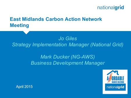 East Midlands Carbon Action Network Meeting 29April 2015 Jo Giles Strategy Implementation Manager (National Grid) Mark Ducker (NG-AWS) Business Development.