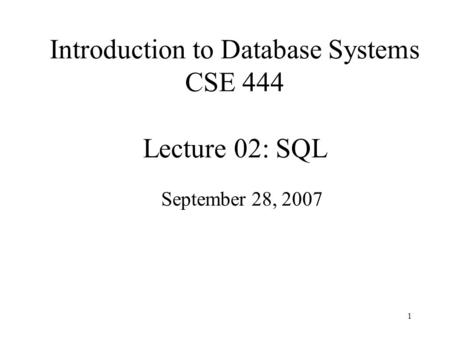 1 Introduction to Database Systems CSE 444 Lecture 02: SQL September 28, 2007.