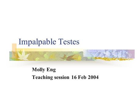Impalpable Testes Molly Eng Teaching session 16 Feb 2004.