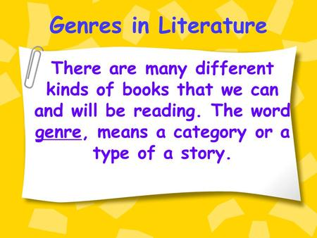 Genres in Literature There are many different kinds of books that we can and will be reading. The word genre, means a category or a type of a story.