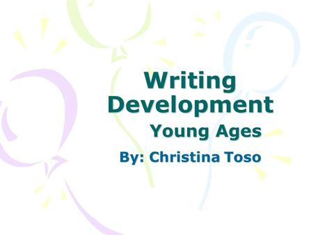 Writing Development Young Ages By: Christina Toso.