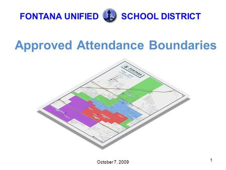 October 7, 2009 1 Approved Attendance Boundaries FONTANA UNIFIEDSCHOOL DISTRICT.