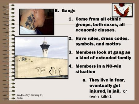 Wednesday, January 13, 2016 B.Gangs 1.Come from all ethnic groups, both sexes, all economic classes. 2.Have rules, dress codes, symbols, and mottos 3.Members.