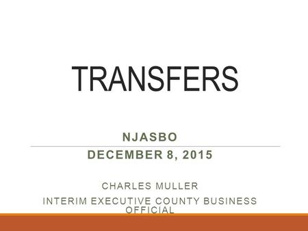 TRANSFERS NJASBO DECEMBER 8, 2015 CHARLES MULLER INTERIM EXECUTIVE COUNTY BUSINESS OFFICIAL.