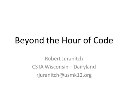 Beyond the Hour of Code Robert Juranitch CSTA Wisconsin – Dairyland