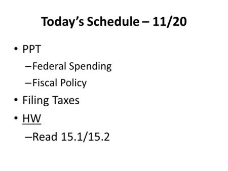 Today's Schedule – 11/20 PPT – Federal Spending – Fiscal Policy Filing Taxes HW – Read 15.1/15.2.