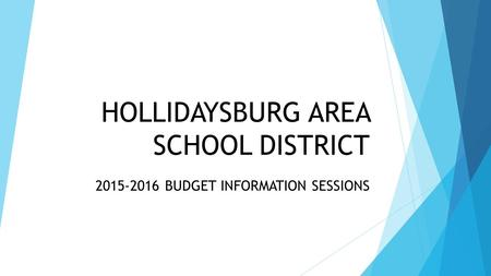 HOLLIDAYSBURG AREA SCHOOL DISTRICT 2015-2016 BUDGET INFORMATION SESSIONS.