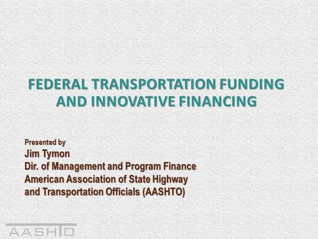 1 FEDERAL TRANSPORTATION FUNDING AND INNOVATIVE FINANCING Presented by Jim Tymon Dir. of Management and Program Finance American Association of State Highway.