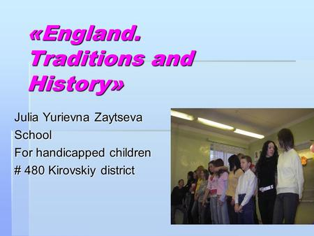 «England. Traditions and History» Julia Yurievna Zaytseva School For handicapped children # 480 Kirovskiy district.