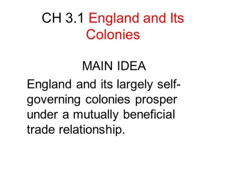 CH 3.1 England and Its Colonies MAIN IDEA England and its largely self- governing colonies prosper under a mutually beneficial trade relationship.