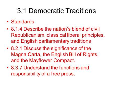 3.1 Democratic Traditions Standards 8.1.4 Describe the nation's blend of civil Republicanism, classical liberal principles, and English parliamentary traditions.