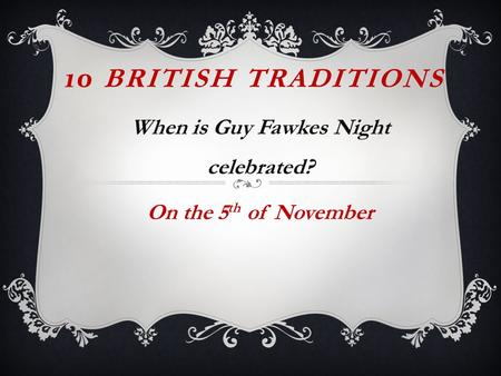 10 BRITISH TRADITIONS When is Guy Fawkes Night celebrated? On the 5 th of November.