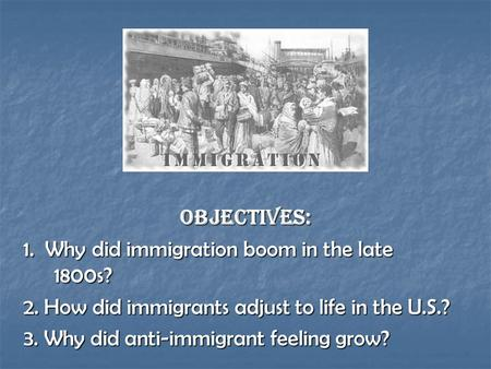OBJECTIVES: 1. Why did immigration boom in the late 1800s? 2. How did immigrants adjust to life in the U.S.? 3. Why did anti-immigrant feeling grow?