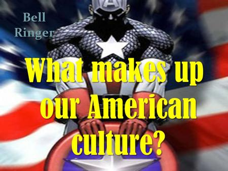 B What makes up our American culture? Bell Ringer.